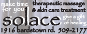 Find your Solace.  Make Time for You!  Enjoy a therapeutic massage or skin care treatment.  Give the gift of time and self healing to a loved one or yourself.  Schedule online or call 502.509.2177.
